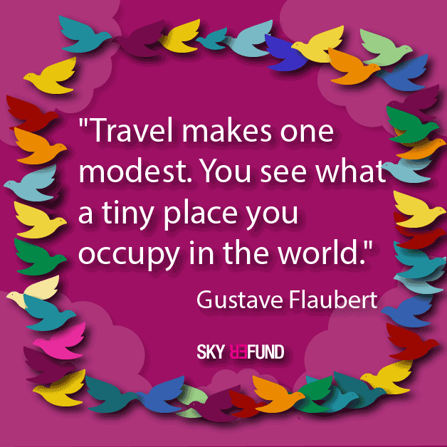 Travel makes one modest. You see what a tiny place you occupy in the world.~Gustave Flaubert
